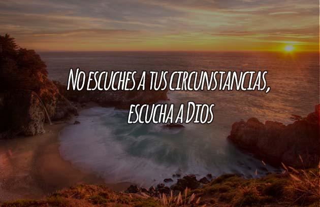 No escuches a tus circunstancias, escucha a Dios.